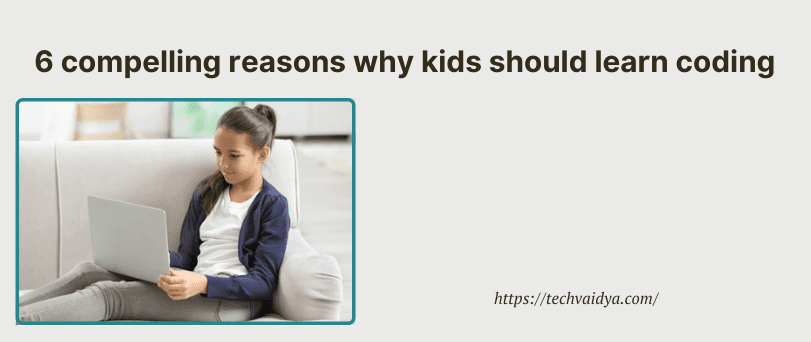 6 compelling reasons why kids should learn coding